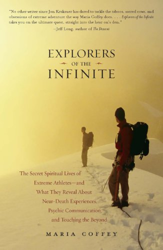 Explorers of the Infinite: The Secret Spiritual Lives of Extreme Athletes-and What They Reveal About Near-D eath Experiences, Psychic Communication, and Touching the Beyond by Maria Coffey