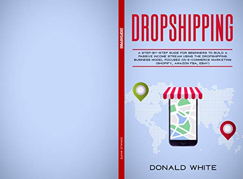 DROPSHIPPING: A STEP-BY-STEP GUIDE FOR BEGINNERS TO BUILD A  PASSIVE INCOME STREAM USING THE DROP SHIPPING BUSINESS MODEL FOCUSED ON E-COMMERCE MARKETING ... FBA, EBAY) (Passive Income online Book 1)