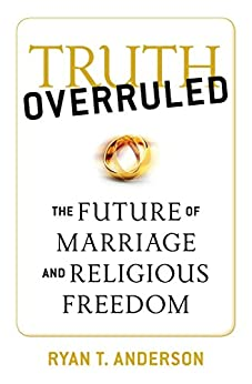 Truth Overruled: The Future of Marriage and Religious Freedom by [Anderson, Ryan T.]