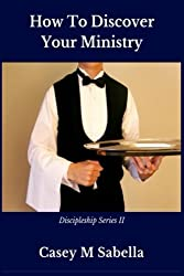 How To Discover Your Ministry: Practical Help For Christians Who Desire To Serve God (Discipleship Series II) (Volume 2)