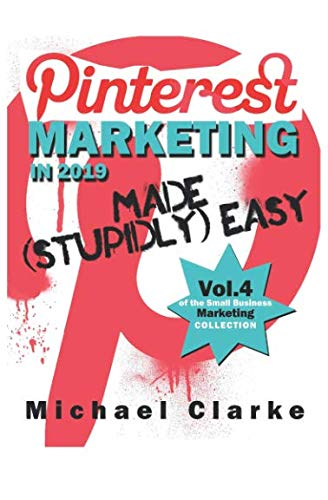 Pinterest Marketing in 2019 Made (Stupidly) Easy (Small Business Marketing Made (Stupidly) Easy)