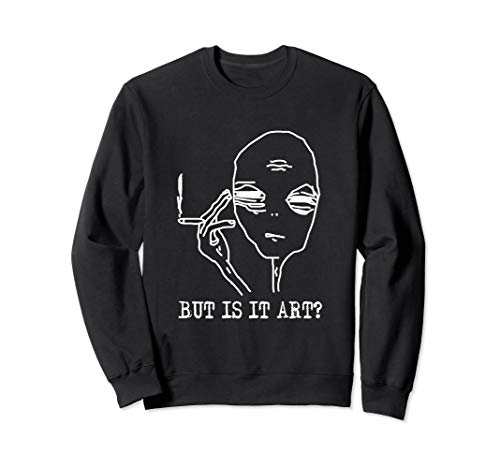 But Is It Art Alien Sweatshirt Funny Alien Gift