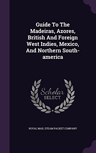 Guide To The Madeiras, Azores, British And Foreign West Indies, Mexico, And Northern South-america