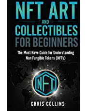 NFT Art and Collectables for Beginners: The Must Have Guide for Understanding Non Fungible Tokens (NFTs)