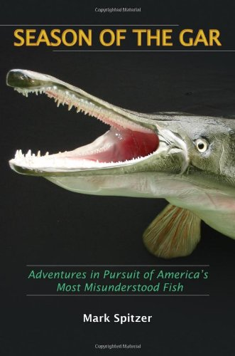 Season of the Gar: Adventures in Pursuit of America's Most Misunderstood Fish