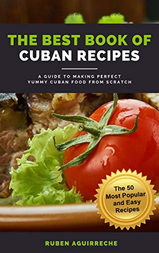The Best Book of Cuban Recipes: a Guide to Making Perfect Yummy Cuban Food from Scratch - The 50 Most Popular and Easy Recipes by Rubén Aguirreche