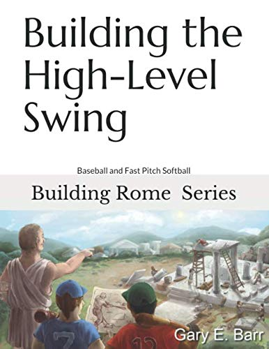 Building the High-Level Swing: Building Rome Series: Volumes 1, 2, 3 - Step by Step Coaching Guide To Training Great Ballplayers - Baseball and Fast Pitch Softball by Independently published