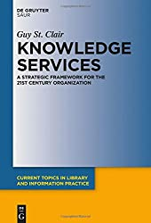 Knowledge Services: A Strategic Framework for the 21st Century Organization (Current Topics in Library and Information Practice)