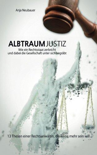 Albtraum Justiz: Wie ein Rechtsstaat zerbricht und dabei die Gesellschaft unter sich begräbt