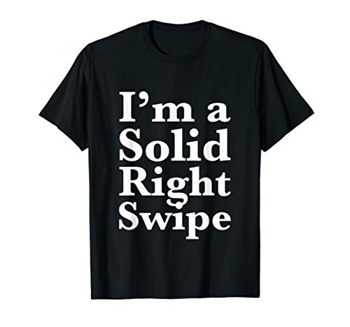 Novelty Single - I'm a Solid Right Swipe | Funny Dating for Singles T-Shirt