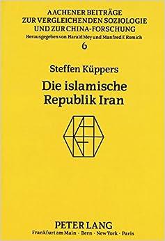Die Islamische Republik Iran: Oder Kulturgebundene Aktionsmuster Fuer Die Bewaeltigung Der Probleme Eines Staates Im 20. Jahrhundert