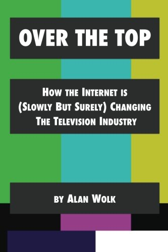 Over The Top: How The Internet Is (Slowly But Surely) Changing The Television Industry