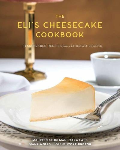 The Eli's Cheesecake Cookbook: Remarkable Recipes from a Chicago Legend by Maureen Schulman, Tara Lane, Jolene Worthington, Diana Moles