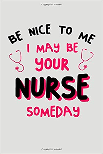 be nice to me i may be your nurse someday