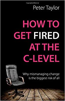 How to get Fired at the C-Level: Why mismanaging change is the biggest risk of all