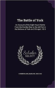 Book The Battle of York: An Account of the Eight Hours' Battle From the Humber Bay to the old Fort in the Defence of York on 27th April, 1813