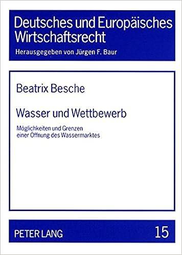 Wasser Und Wettbewerb: Moeglichkeiten Und Grenzen Einer Oeffnung Des Wassermarktes (Deutsches Und Europaeisches Wirtschaftsrecht)