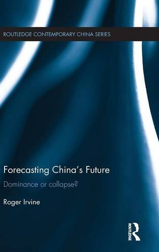 Forecasting China's Future: Dominance or Collapse? (Routledge Contemporary China Series)