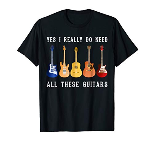 Yes I Really Do Need All These Guitars- Guitar Player Tshirt
