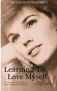 Learning to Love Myself: Recovery and Self-Discovery after Child Sexual Abuse (Incest) (No Tears for my Father) (Volume 2)