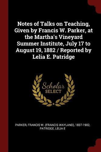 Download Notes of Talks on Teaching, Given by Francis W. Parker, at the Martha's Vineyard Summer Institute, July 17 to August 19, 1882 / Reported by Lelia E. Patridge pdf epub