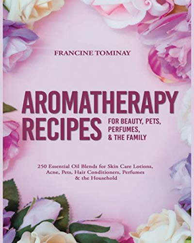 Aromatherapy Recipes for Beauty, Pets, Perfumes and the Family: 250 Essential Oil Blends for Skin Care Lotions, Acne, Pets, Hair Conditioners, ... Household (Aromatherapy for Beginners 2019)