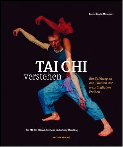 Tai Chi Verstehen: Der Spielweg zu den Quellen der ursprünglichen Freiheit