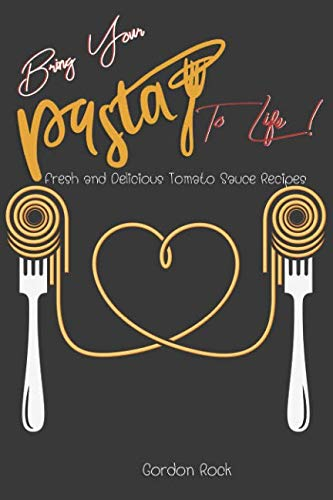 Bring Your Pasta to Life!: Fresh and Delicious Tomato Sauce Recipes by Gordon Rock