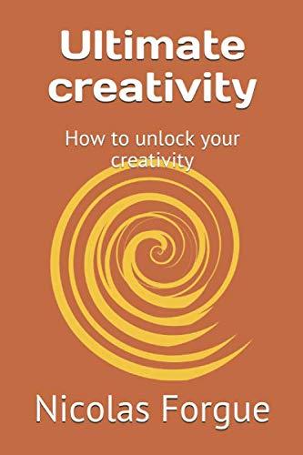 Ultimate creativity: How to unlock your creativity