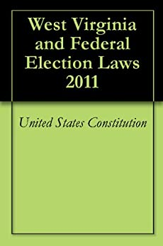 West Virginia and Federal Election Laws 2011 by [Constitution, United States, Code, United States, Constitution, West Virginia, State Code, West Virginia]