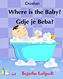 Croatian: Where is the Baby. Gdje je Beba: Children's English-Croatian Picture book (Bilingual Edition),Croatian Kids book,Croatian books for ... for children) (Volume 1) (Croatian Edition)