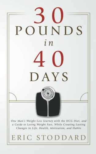 30 Pounds in 40 Days: One Man's Weight Loss Journey with the HCG Diet, and a Guide to Losing Weight Fast, While Creating Lasting Changes in Life, Health, Motivation, and Habits pdf