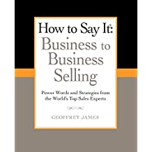 How to Say It: Business to Business Selling: Power Words and Strategies from the World's Top Sales Experts (How to Say It... (Paperback))
