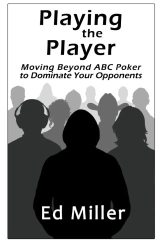 Playing The Player: Moving Beyond ABC Poker To Dominate Your - Poker Playing