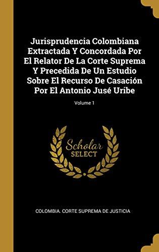 Jurisprudencia Colombiana Extractada Y Concordada Por El Relator De La Corte Suprema Y Precedida De Un Estudio Sobre El Recurso De Casación Por El Antonio Jusé Uribe; Volume 1