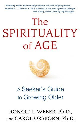 The Spirituality of Age: A Seeker's Guide to Growing Older by Robert L. Weber Ph.D. (2015-10-01)
