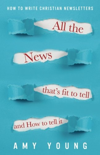 All the News That's Fit to Tell and How to Tell It: How to Write Christian Newsletters