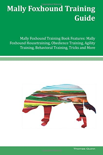 Download Mally Foxhound Training Guide Mally Foxhound Training Book Features: Mally Foxhound Housetraining, Obedience Training, Agility Training, Behavioral Training, Tricks and More PDF