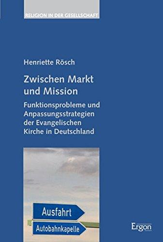 Download Zwischen Markt Und Mission: Funktionsprobleme Und Anpassungsstrategien Der Evangelischen Kirche in Deutschland (Religion in der Gesellschaft) (German Edition) ebook