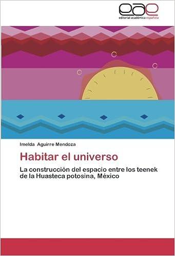 Habitar el universo: La construcción del espacio entre los teenek de la Huasteca potosina, México (Spanish Edition)