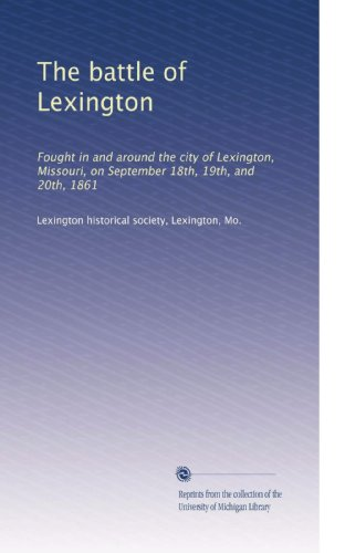 The battle of Lexington: Fought in and around the city of Lexington, Missouri, on September 18th, 19th, and 20th, 1861