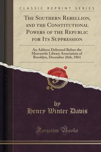 The Southern Rebellion, and the Constitutional Powers of the Republic for Its Suppression: An Address Delivered Before the Mercantile Library ... December 26th, 1861 (Classic Reprint) PDF