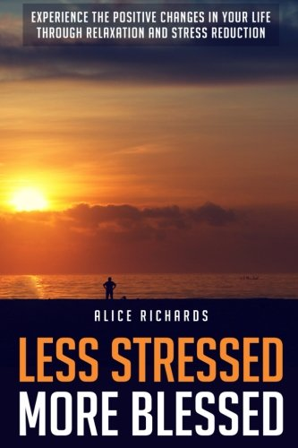 Less Stressed More Blessed: Experience The Positive Changes In Your Life Through Relaxation And Stress Reduction (Stress Test, Stress Management, ... Stress Relief, Positive Affirmations)