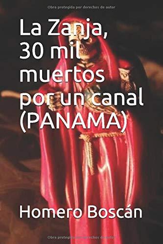 La Zanja, 30 mil muertos por un canal: Historia sangrienta y novelada de la construcción del Canal de Panamá por Homero Boscán