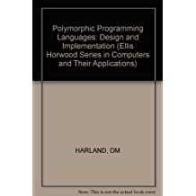 Polymorphic Programming Languages: Design and Implementation (Ellis Horwood Series in Computers and Their Applications) by DM HARLAND (1984-02-01)