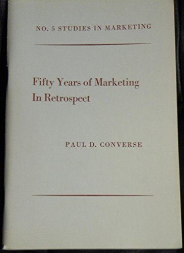 Fifty years of marketing in retrospect (Bureau of Business Research, University of Texas. Studies in (50s Converse)