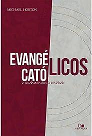 Evangélicos Católicos e os Obstáculos à Unidade.