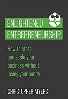 Enlightened Entrepreneurship: How to start and scale your business without losing your sanity by [Myers, Christopher]