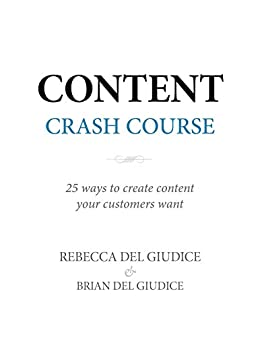 Content Crash Course: 25 Ways to Create Content Your Customers Want (Content Professionals Series) by [Del Giudice, Rebecca, Del Giudice, Brian]