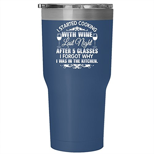 I Started Cooking With Wine Tumbler 30 oz Stainless Steel, I Forgot Why I Was In The Kitchen Travel Mug (Tumbler - Blue)
